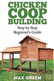 Chicken Coop Building: Step By Step Beginneru0027s Guide (Chicken Coop Building,  Backyard Chickens