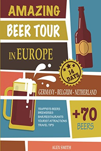 Amazing Beer Tour in Europe in 14 Days: + 70 Beers from Germany, Belgium and Netherlands