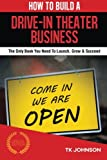 How To Build A Drive-in Theater Business (Special Edition): The Only Book You Need To Launch, Grow & Succeed