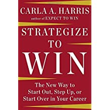 Strategize to Win: The New Way to Start Out, Step Up, or Start Over in Your Career by Carla A Harris (2014-12-26)