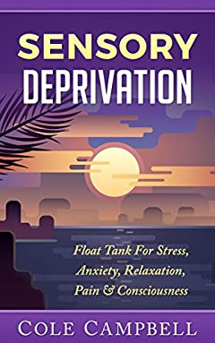 Isolation Tank: Sensory Deprivation: Float Tank - For - Stress, Anxiety, Relaxation, Pain & Consciousness (Isolation Tank, Floatation, Hallucination, Psychedelic, ... Management, Binaural Beats, Zen Book 1)