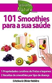 101 Smoothies para a sua saúde: receitas de smoothies curativos de frutas e legumes (eGuide Nature Livro 2) por [Rebière, Cristina, Rebière, Olivier]