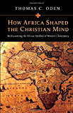 How Africa Shaped the Christian Mind: Rediscovering the African Seedbed of Western Christianity (Early African…
