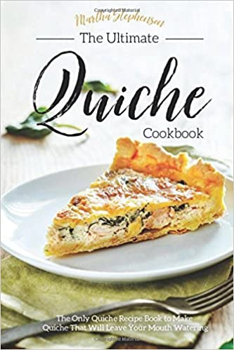 The ultimate quiche cookbook the only quiche recipe book to make the ultimate quiche cookbook the only quiche recipe book to make quiche that will leave your mouth watering martha stephenson 9781542873789 amazon forumfinder Gallery