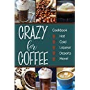 Crazy for Coffee: Crazy for Coffee - Recipes Featuring Hot Drinks, Iced Cold Coffee, Liqueur Favorites, Sweet Deserts and More!