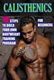 Calisthenics for Beginners:10 Steps to Build Your Own Bodyweight Training Program: Combine the Best Bodyweight Exercises in Ways that Allow You to get an Incredibly Effective Street Workout