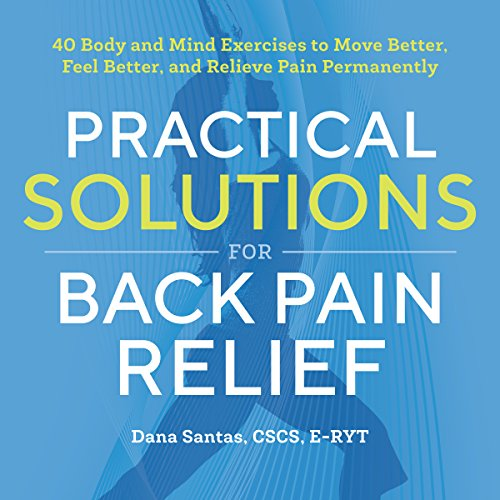 Practical Solutions for Back Pain Relief: 40 Body and Mind Exercises to Move Better, Feel Better, and Relieve Pain Permanently