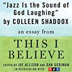 Jazz Is the Sound of God Laughing: A 'This I Believe' Essay | Colleen Shaddox