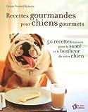 Recettes gourmandes pour chiens gourmets : 50 Recettes maison pour la santé et le bonheur de votre chien