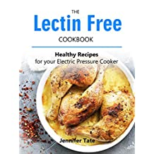 Lectin Free Cookbook: Anti-Inflammatory Recipes for Your Electric Pressure Cooker (Grain-Free Diet to Lose Weight and Prevent Disease)