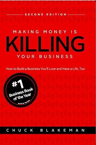 Making Money Is Killing Your Business, How to Build a Business You'll Love and Have a Life, Too - Second Edition by Chuck Blakeman (2015-06-01)