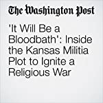 'It Will Be a Bloodbath': Inside the Kansas Militia Plot to Ignite a Religious War | Cleve R. Wootson Jr.