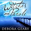 Witches on Parole: WitchLight Trilogy, Book 1 Audiobook by Debora Geary Narrated by Madeleine Lambert