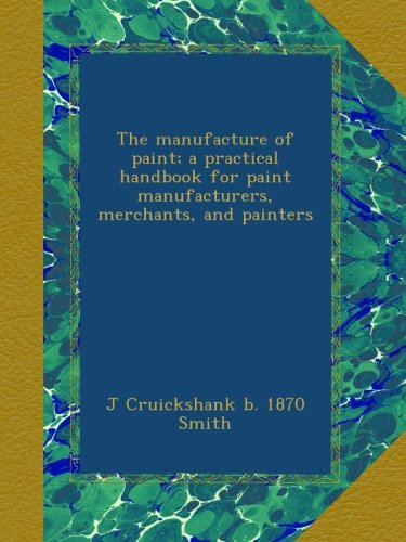 Read Online The manufacture of paint; a practical handbook for paint manufacturers, merchants, and painters pdf