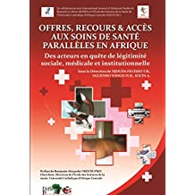 OFFRES, RECOURS ET ACCES AUX SOINS DE SANTE « PARALLELES » EN AFRIQUE: Des acteurs en quête de légitimité médicale,  sociale et institutionnelle (French Edition)
