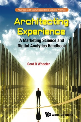 Architecting Experience: A Marketing Science and Digital Analytics Handbook (Advances and Opportunities with Big Data and Analytics)