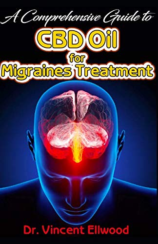 A Comprehensive Guide To CBD Oil for Migraines Treatment: All you need to know about Migraines and how CBD Oil Can help to cure Migraines with Real life Success Stories!