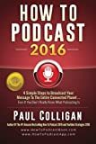 img - for How To Podcast 2016: our Simple Steps To Broadcast Your Message To The Entire Connected Planet ... Even If You Don't Know Where To Start book / textbook / text book
