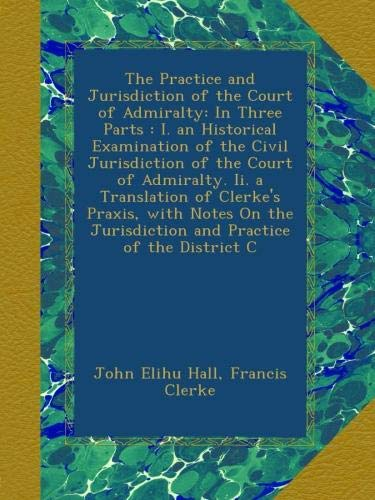 Download The Practice and Jurisdiction of the Court of Admiralty: In Three Parts : I. an Historical Examination of the Civil Jurisdiction of the Court of ... Jurisdiction and Practice of the District C PDF