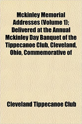 Book Mckinley Memorial Addresses (Volume 1): Delivered at the Annual Mckinley Day Banquet of the Tippecanoe Club, Cleveland, Ohio, Commemorative of