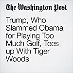 Trump, Who Slammed Obama for Playing Too Much Golf, Tees up With Tiger Woods | Philip Rucker