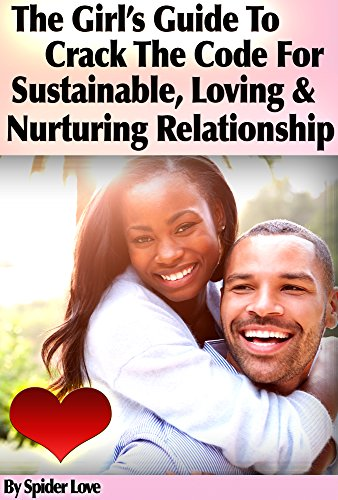 The Girl's Guide To Crack The Code For Sustainable, Loving, and Nurturing Relationships
