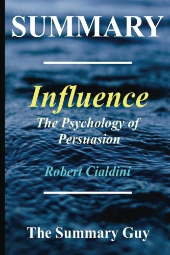 Summary - Influence: By Robert Cialdini - The Psychology of Persuasion - (6 Major Principles Included); Revised Edition (Influence - The Psychology of ... - Hardcover, Audiobook, Audible Book 1) (The Psychology Of Persuasion By Robert Cialdini)