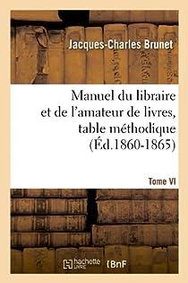 Manuel du libraire et de l'amateur de livres. Tome VI, table méthodique (Éd.1860-1865) par Brunet