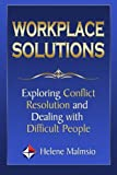 Workplace Solutions - Exploring Conflict Resolution and Dealing with Difficult People, Helene Malmsio, 149730427X