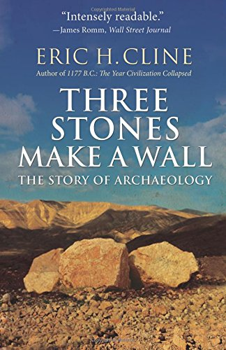 Three Stones Make a Wall: The Story of Archaeology por Eric H. Cline