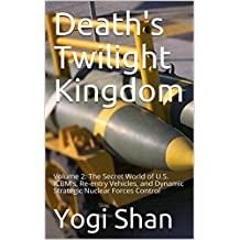 Death's Twilight Kingdom: Volume 2:  The Secret World of U.S. ICBM's, Re-entry Vehicles, and Dynamic Strategic Nuclear Forces Control
