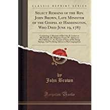 Select Remains of the Rev. John Brown, Late Minister of the Gospel at Haddington, Who Died June 19, 1787: Containing, I. Memoirs of His Life; II. Children; V. An Account of Some of His Dyin