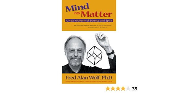 Mind Into Matter A New Alchemy Of Science And Spirit Wolf Phd Fred Alan 9780966132762 Amazon Com Books