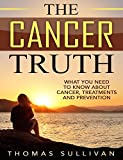 The Cancer Truth: What You Need To Know About Cancer, Treatments And Prevention