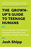 The Grown-Up s Guide to Teenage Humans: How to Decode Their Behavior, Develop Unshakable Trust, and Raise a Respectable Adult