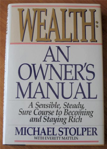 Wealth: An Owner's Manual : A Sensible, Steady, Sure Course to Becoming and Staying Rich