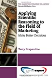 Applying Scientific Reasoning to the Field of Marketing : Make Better Decisions, Grapentine, Terry, 1606493671