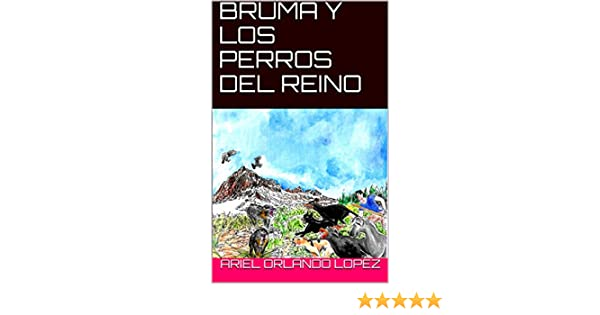 Amazon.com: BRUMA Y LOS PERROS DEL REINO (Spanish Edition) eBook: Ariel Orlando Lopez: Kindle Store