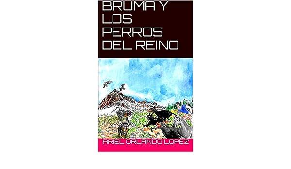 Amazon.com: BRUMA Y LOS PERROS DEL REINO (Spanish Edition) eBook: Ariel Orlando Lopez: Kindle Store