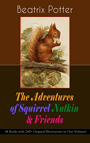 The Adventures of Squirrel Nutkin & Friends (8 Books with 260+ Original Illustrations in One Volume): The Tale of Mrs. Tiggy-Winkle, The Tale of Mr. Jeremy ... Tale of Mr. Tod, The Tale of Pigling Bland