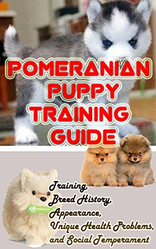Pomeranian Puppy Training Guide: Training, Breed History, Appearance, Unique Health Problems, and Social Temperament (Dogs Puppies Pomeranian)