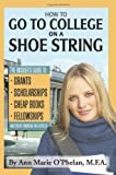 How to Go to College on a Shoe String: The Insider's Guide to Grants, Scholarships, Cheap Books, Fellowships, and Other Financial Aid Secrets by Ann Marie O'Phelan (2008-04-01)