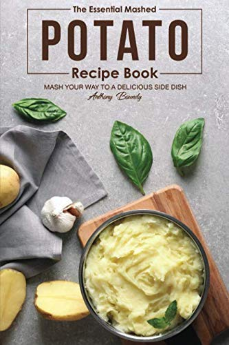 The Essential Mashed Potato Recipe Book: Mash Your Way to A Delicious Side Dish by Anthony Boundy