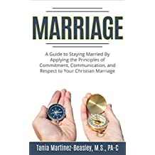 Marriage: A Guide to Staying Married by Applying the Principles of Commitment, Communication, and Respect to Your Christian Marriage (Marriage Counseling, ... Communication in Marriage, Marriage Books)