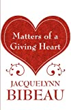 Matters of a Giving Heart, Jacquelynn Bibeau, 1462686494