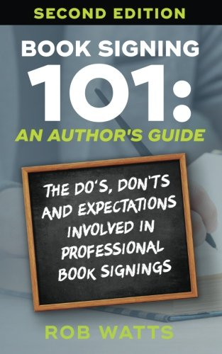 Book Signing 101: An Author's Guide: The Do's, Don'ts & Expectations Involved In Professional Book Signings PDF
