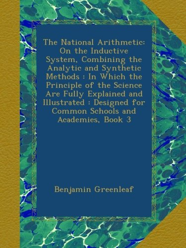 Download The National Arithmetic: On the Inductive System, Combining the Analytic and Synthetic Methods : In Which the Principle of the Science Are Fully ... for Common Schools and Academies, Book 3 pdf