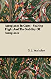 Aeroplanes in Gusts - Soaring Flight and the Stability of Aeroplanes, S. L. Walkden, 1446090388