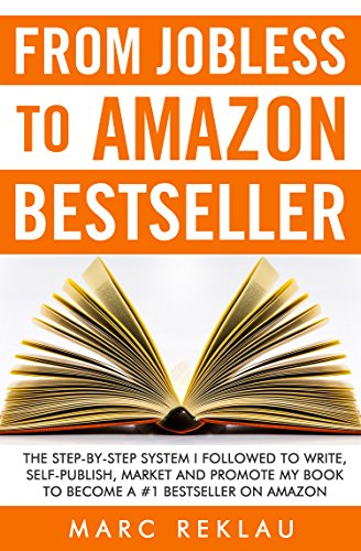 From Jobless to Amazon Bestseller: The Step-by-Step System I Followed to Write, Self-publish, Market and Promote my Book to Become a #1 Bestseller on Amazon by [Reklau, Marc]