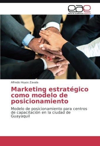 Descargar Libro Marketing Estratégico Como Modelo De Posicionamiento: Modelo De Posicionamiento Para Centros De Capacitación En La Ciudad De Guayaquil Alfredo Hoyos Zavala